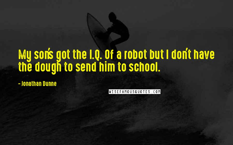 Jonathan Dunne quotes: My son's got the I.Q. Of a robot but I don't have the dough to send him to school.