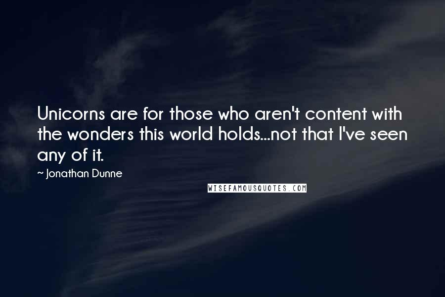 Jonathan Dunne quotes: Unicorns are for those who aren't content with the wonders this world holds...not that I've seen any of it.
