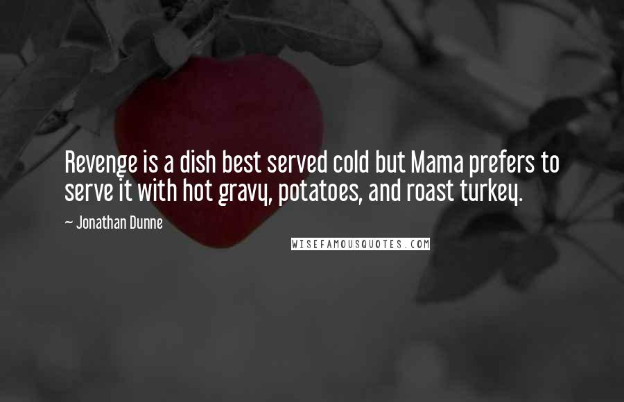 Jonathan Dunne quotes: Revenge is a dish best served cold but Mama prefers to serve it with hot gravy, potatoes, and roast turkey.