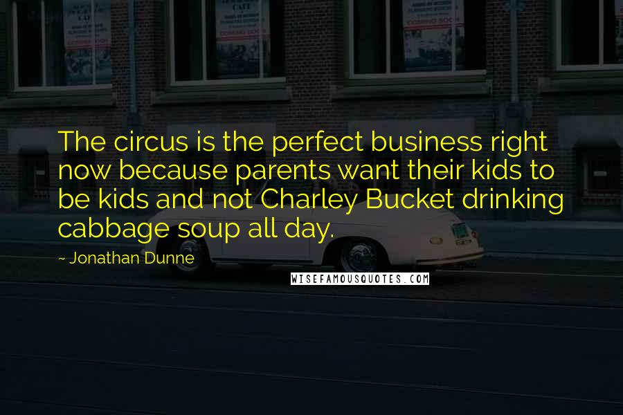 Jonathan Dunne quotes: The circus is the perfect business right now because parents want their kids to be kids and not Charley Bucket drinking cabbage soup all day.