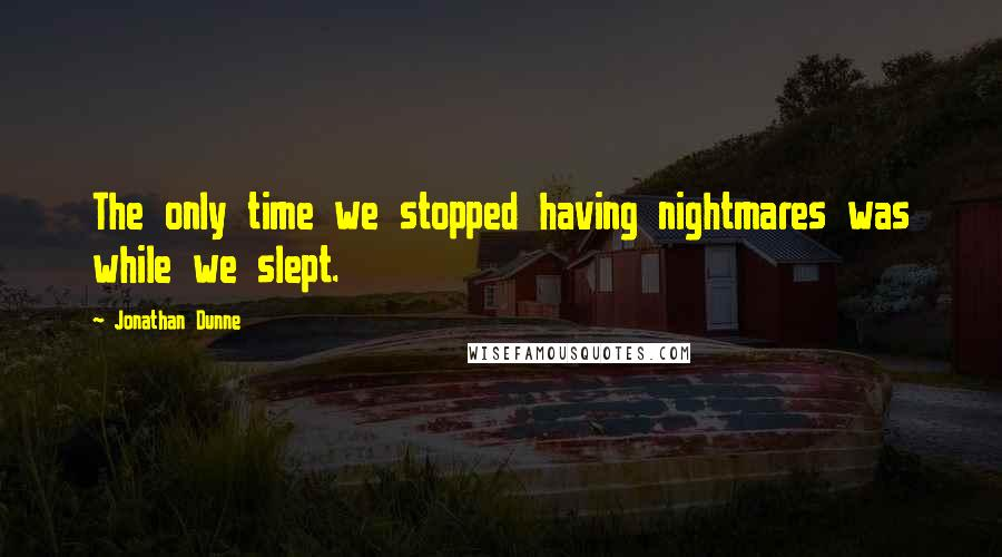 Jonathan Dunne quotes: The only time we stopped having nightmares was while we slept.