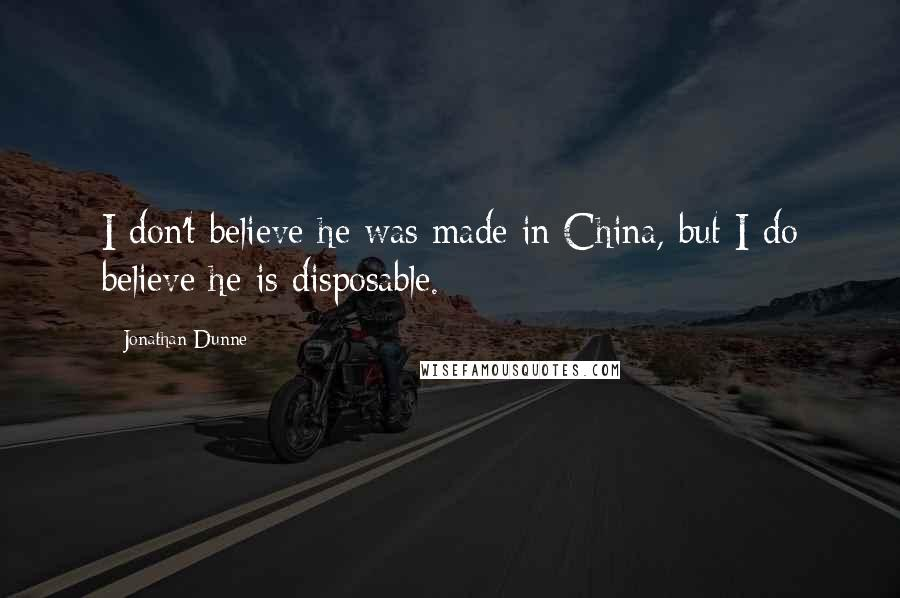 Jonathan Dunne quotes: I don't believe he was made in China, but I do believe he is disposable.