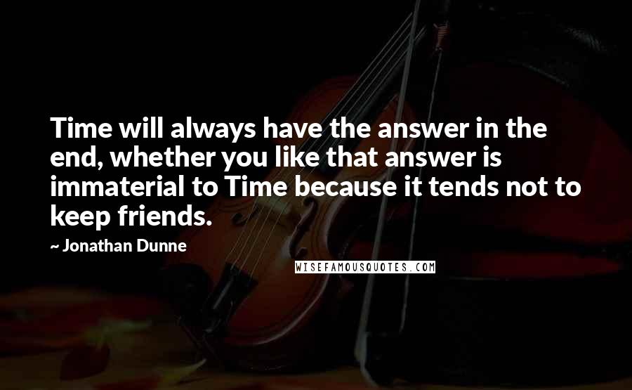 Jonathan Dunne quotes: Time will always have the answer in the end, whether you like that answer is immaterial to Time because it tends not to keep friends.