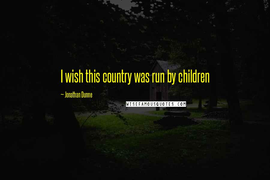 Jonathan Dunne quotes: I wish this country was run by children