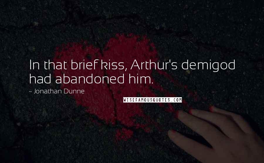Jonathan Dunne quotes: In that brief kiss, Arthur's demigod had abandoned him.