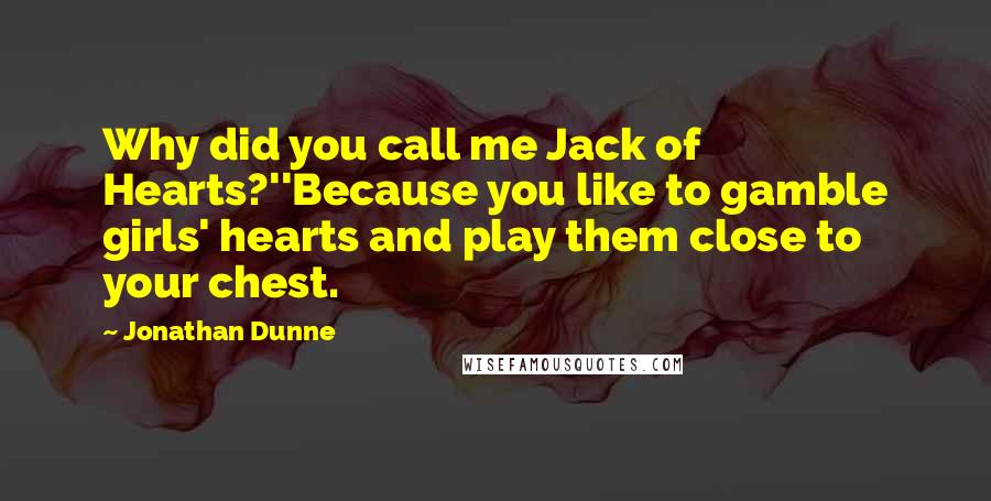Jonathan Dunne quotes: Why did you call me Jack of Hearts?''Because you like to gamble girls' hearts and play them close to your chest.