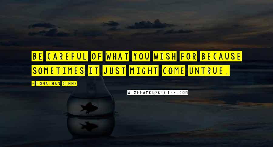 Jonathan Dunne quotes: Be careful of what you wish for because sometimes it just might come untrue.