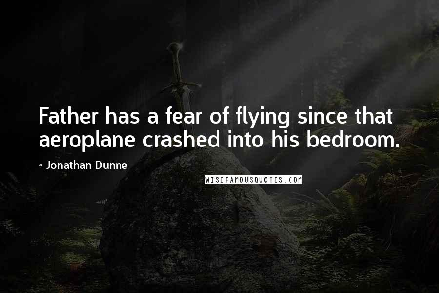 Jonathan Dunne quotes: Father has a fear of flying since that aeroplane crashed into his bedroom.