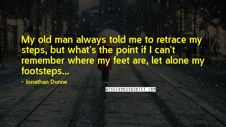 Jonathan Dunne quotes: My old man always told me to retrace my steps, but what's the point if I can't remember where my feet are, let alone my footsteps...