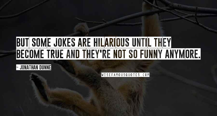 Jonathan Dunne quotes: But some jokes are hilarious until they become true and they're not so funny anymore.