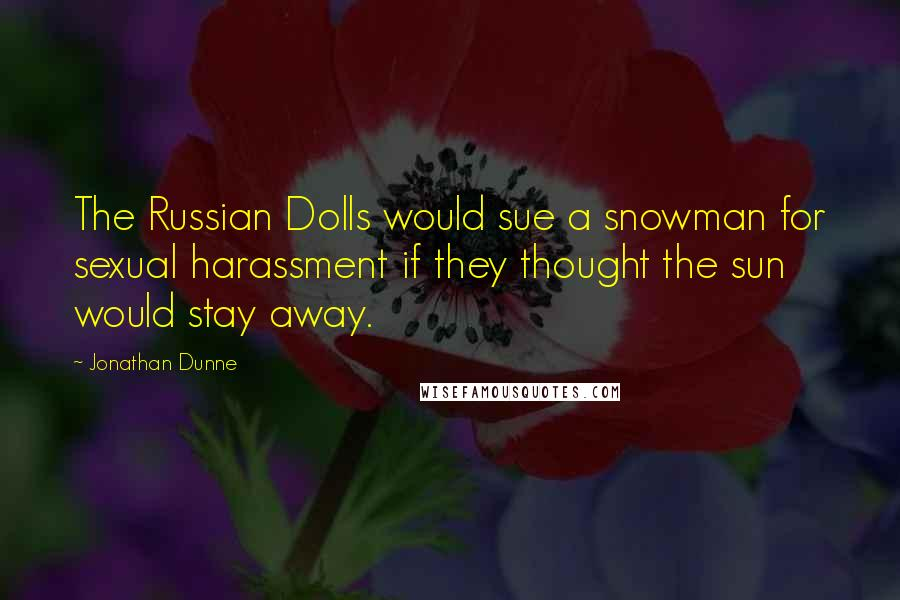 Jonathan Dunne quotes: The Russian Dolls would sue a snowman for sexual harassment if they thought the sun would stay away.