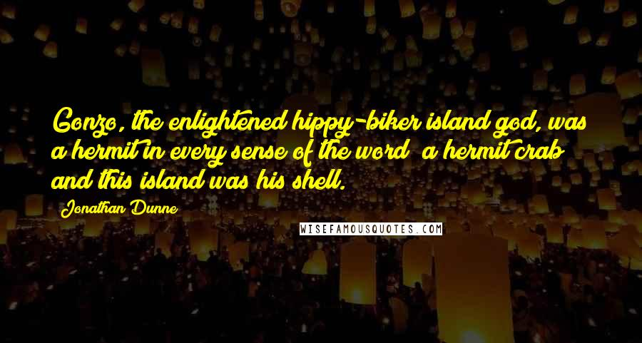 Jonathan Dunne quotes: Gonzo, the enlightened hippy-biker island god, was a hermit in every sense of the word; a hermit crab and this island was his shell.