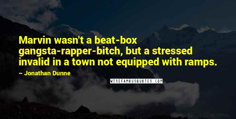 Jonathan Dunne quotes: Marvin wasn't a beat-box gangsta-rapper-bitch, but a stressed invalid in a town not equipped with ramps.