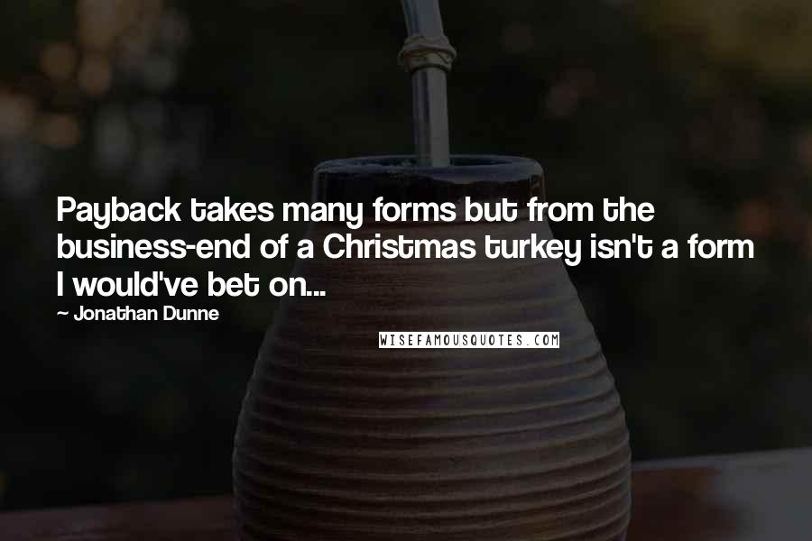 Jonathan Dunne quotes: Payback takes many forms but from the business-end of a Christmas turkey isn't a form I would've bet on...