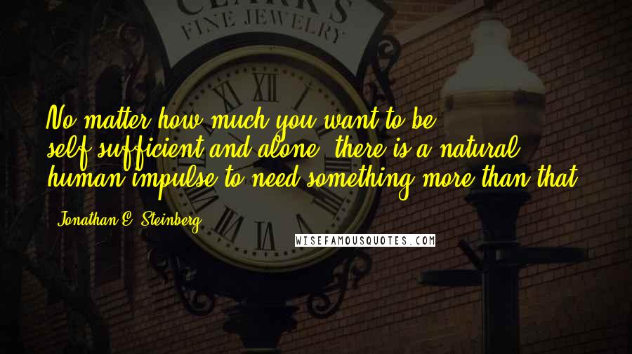 Jonathan E. Steinberg quotes: No matter how much you want to be self-sufficient and alone, there is a natural human impulse to need something more than that.
