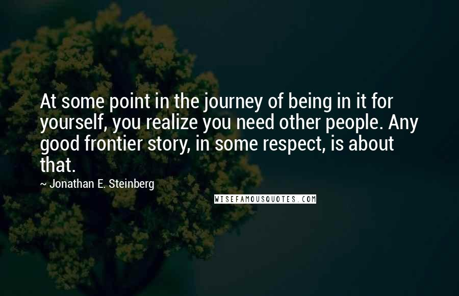 Jonathan E. Steinberg quotes: At some point in the journey of being in it for yourself, you realize you need other people. Any good frontier story, in some respect, is about that.