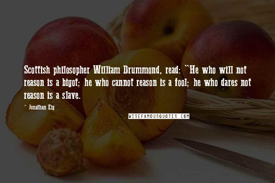"""Jonathan Eig quotes: Scottish philosopher William Drummond, read: """"He who will not reason is a bigot; he who cannot reason is a fool; he who dares not reason is a slave."""