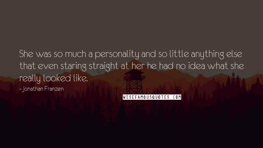 Jonathan Franzen quotes: She was so much a personality and so little anything else that even staring straight at her he had no idea what she really looked like.