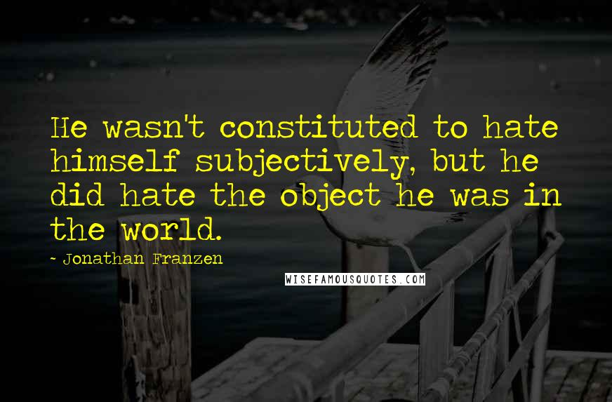 Jonathan Franzen quotes: He wasn't constituted to hate himself subjectively, but he did hate the object he was in the world.