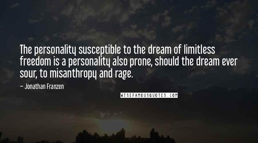 Jonathan Franzen quotes: The personality susceptible to the dream of limitless freedom is a personality also prone, should the dream ever sour, to misanthropy and rage.