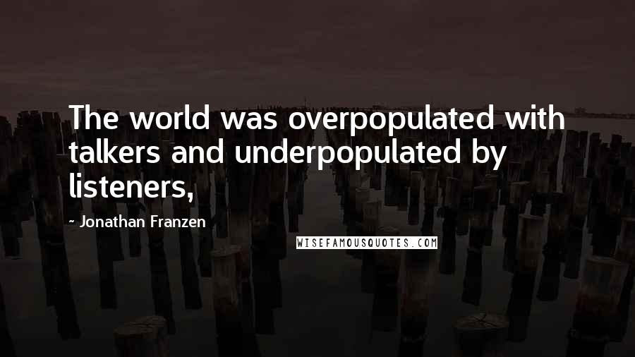 Jonathan Franzen quotes: The world was overpopulated with talkers and underpopulated by listeners,