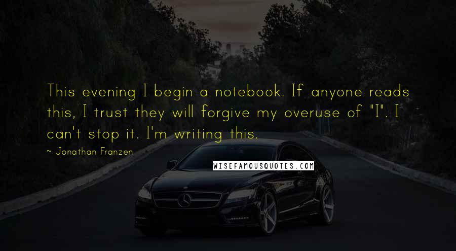 "Jonathan Franzen quotes: This evening I begin a notebook. If anyone reads this, I trust they will forgive my overuse of ""I"". I can't stop it. I'm writing this."