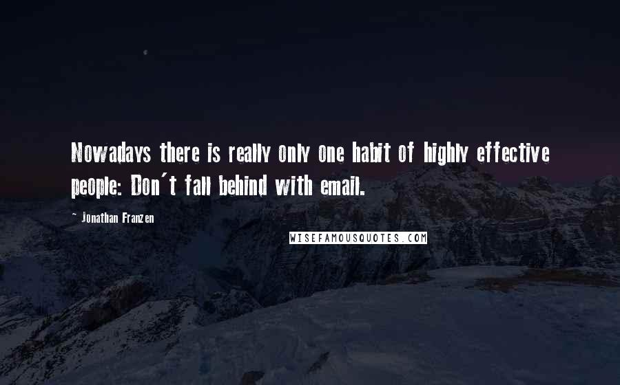 Jonathan Franzen quotes: Nowadays there is really only one habit of highly effective people: Don't fall behind with email.
