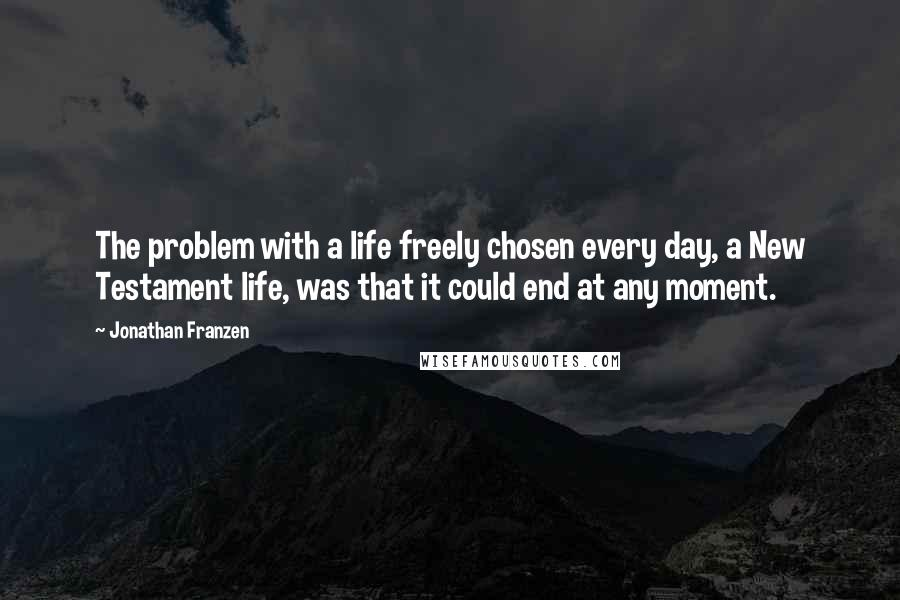 Jonathan Franzen quotes: The problem with a life freely chosen every day, a New Testament life, was that it could end at any moment.