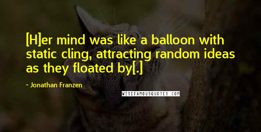 Jonathan Franzen quotes: [H]er mind was like a balloon with static cling, attracting random ideas as they floated by[.]