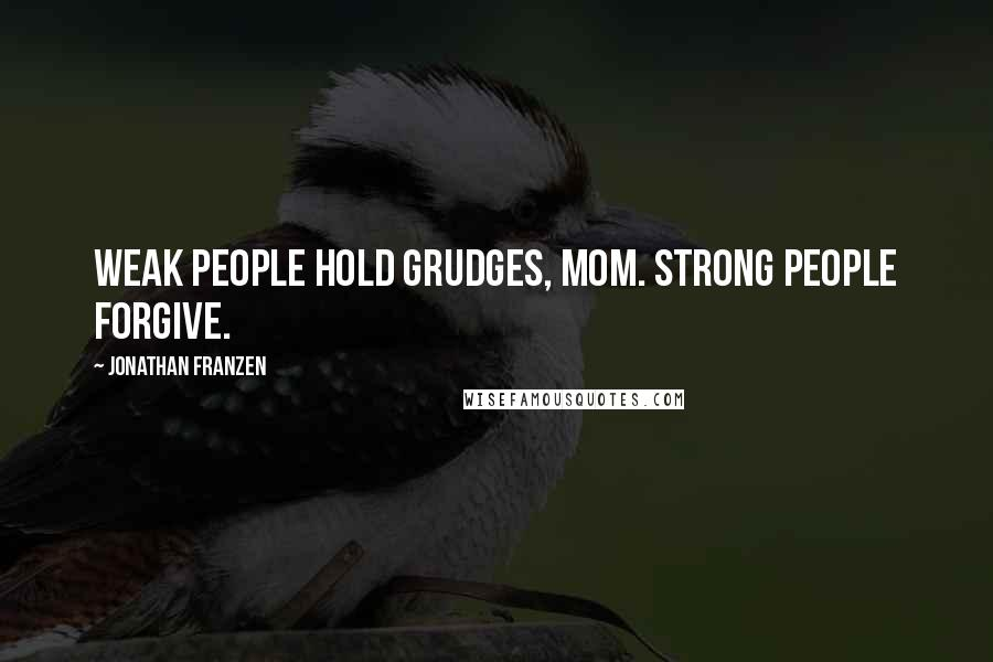 Jonathan Franzen quotes: Weak people hold grudges, Mom. Strong people forgive.