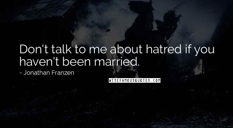 Jonathan Franzen quotes: Don't talk to me about hatred if you haven't been married.