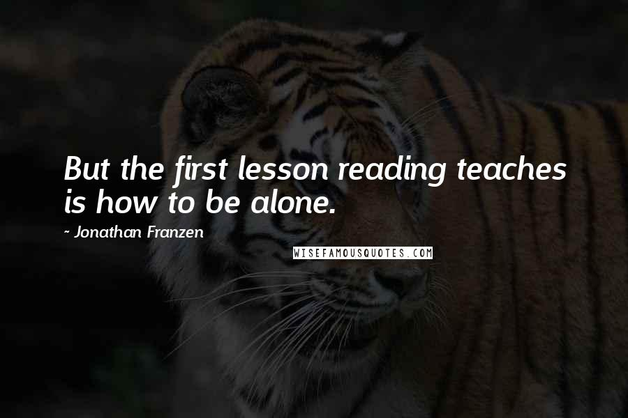 Jonathan Franzen quotes: But the first lesson reading teaches is how to be alone.