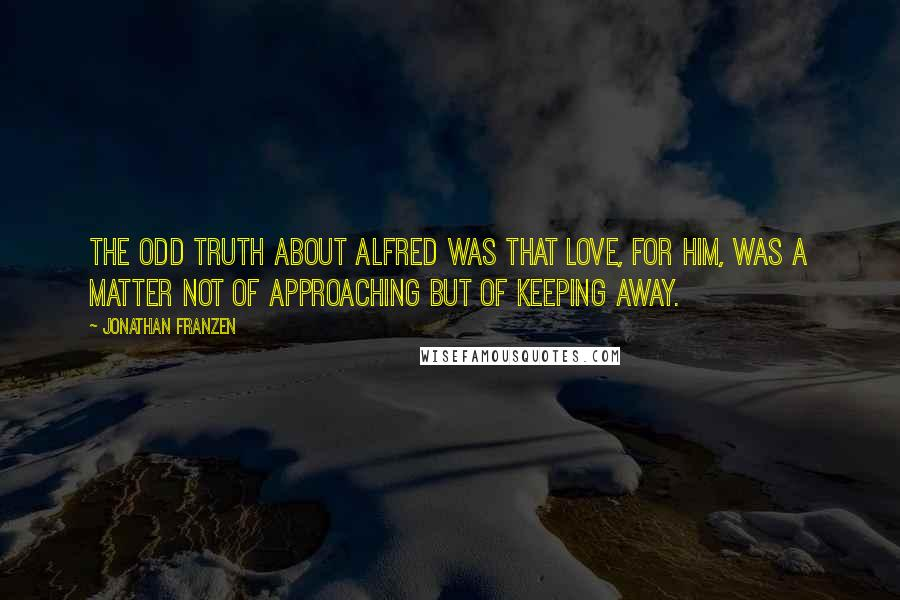 Jonathan Franzen quotes: The odd truth about Alfred was that love, for him, was a matter not of approaching but of keeping away.
