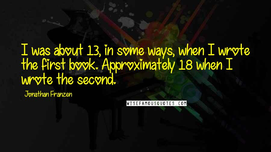 Jonathan Franzen quotes: I was about 13, in some ways, when I wrote the first book. Approximately 18 when I wrote the second.