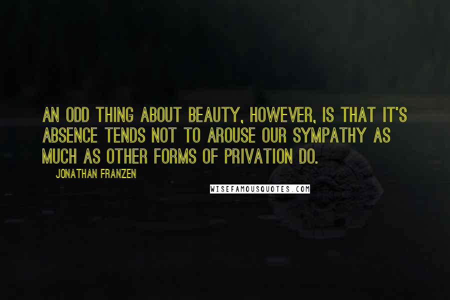Jonathan Franzen quotes: An odd thing about beauty, however, is that it's absence tends not to arouse our sympathy as much as other forms of privation do.