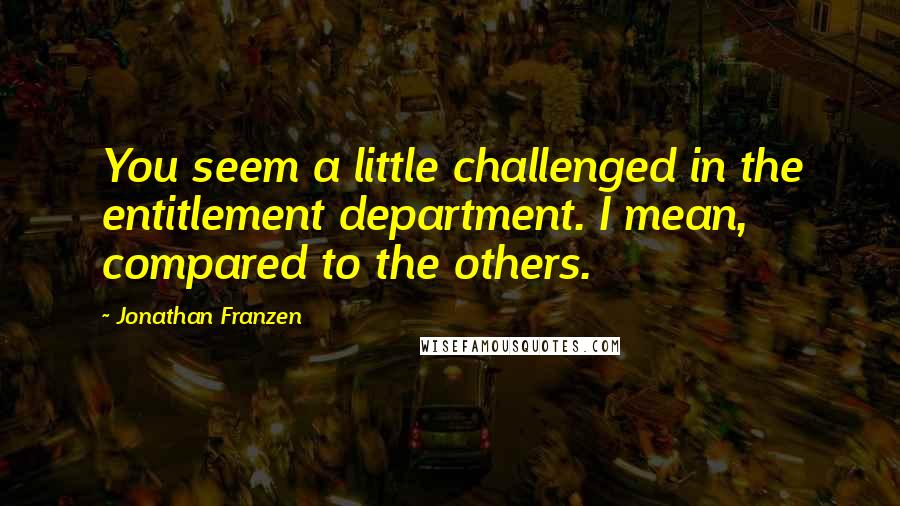 Jonathan Franzen quotes: You seem a little challenged in the entitlement department. I mean, compared to the others.
