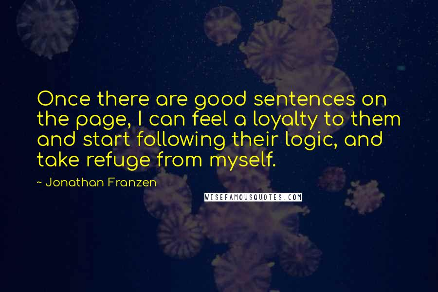 Jonathan Franzen quotes: Once there are good sentences on the page, I can feel a loyalty to them and start following their logic, and take refuge from myself.