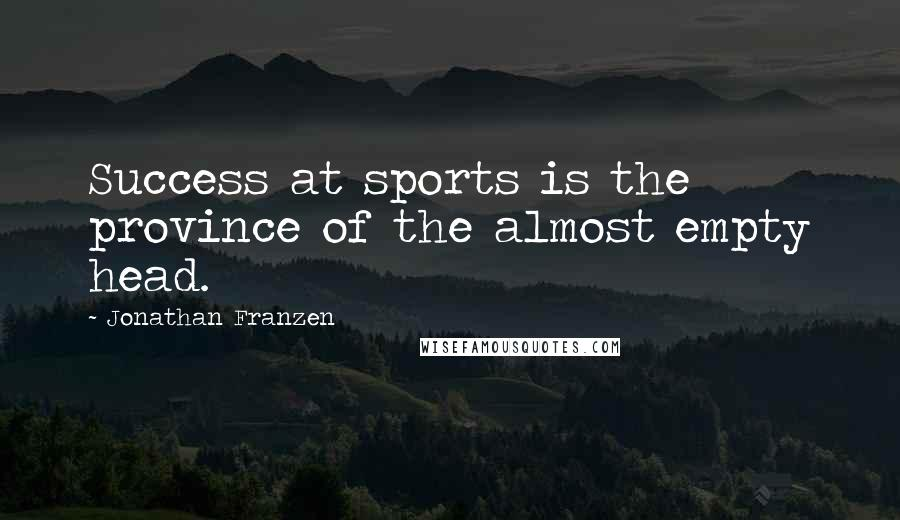 Jonathan Franzen quotes: Success at sports is the province of the almost empty head.