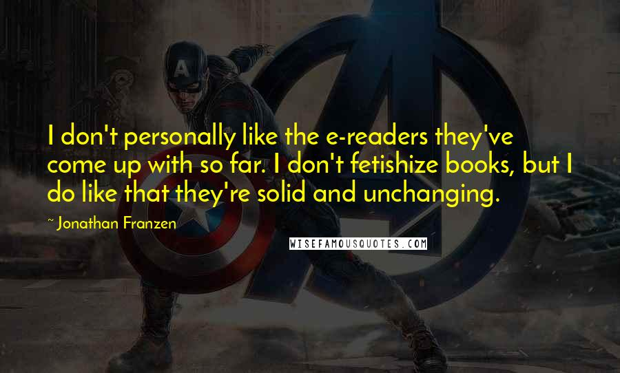 Jonathan Franzen quotes: I don't personally like the e-readers they've come up with so far. I don't fetishize books, but I do like that they're solid and unchanging.