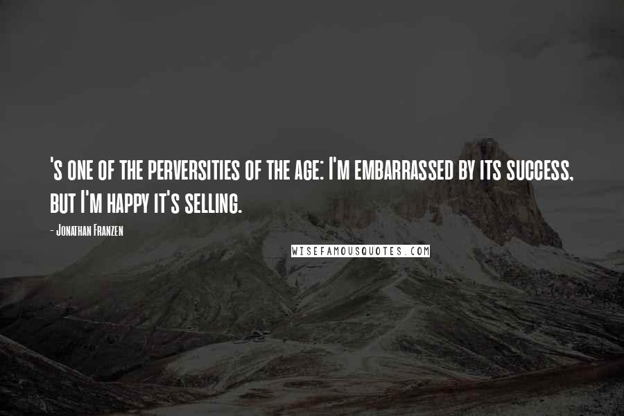 Jonathan Franzen quotes: 's one of the perversities of the age: I'm embarrassed by its success, but I'm happy it's selling.