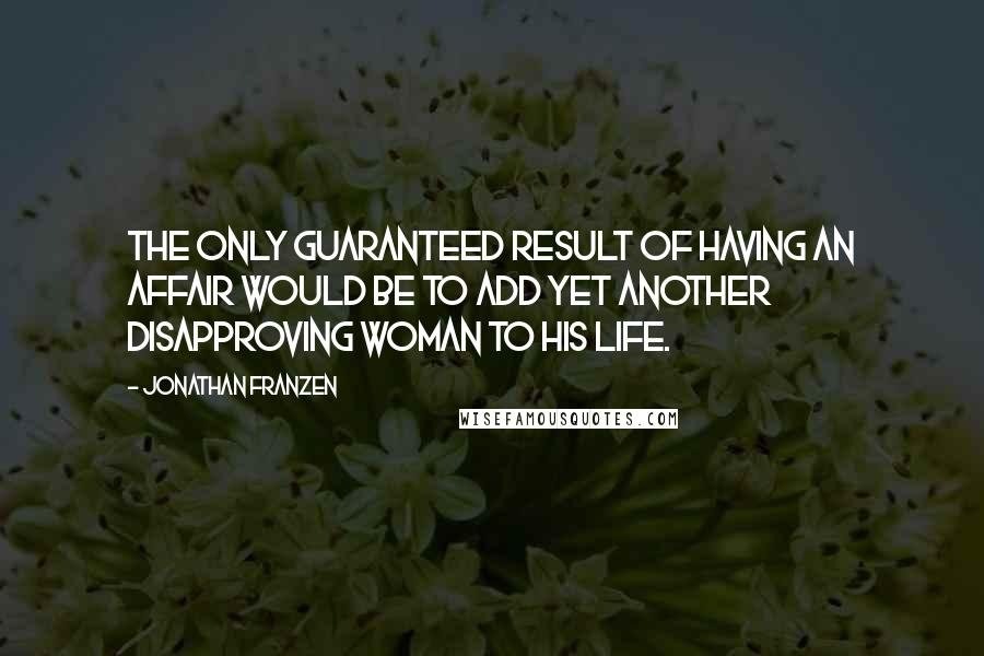 Jonathan Franzen quotes: The only guaranteed result of having an affair would be to add yet another disapproving woman to his life.