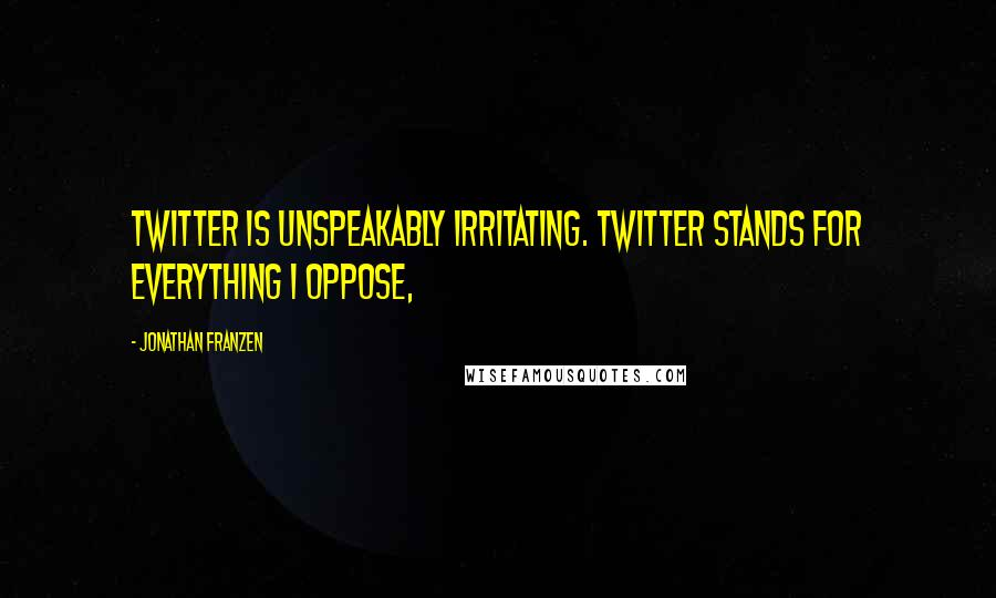 Jonathan Franzen quotes: Twitter is unspeakably irritating. Twitter stands for everything I oppose,