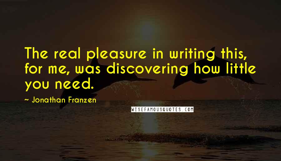 Jonathan Franzen quotes: The real pleasure in writing this, for me, was discovering how little you need.