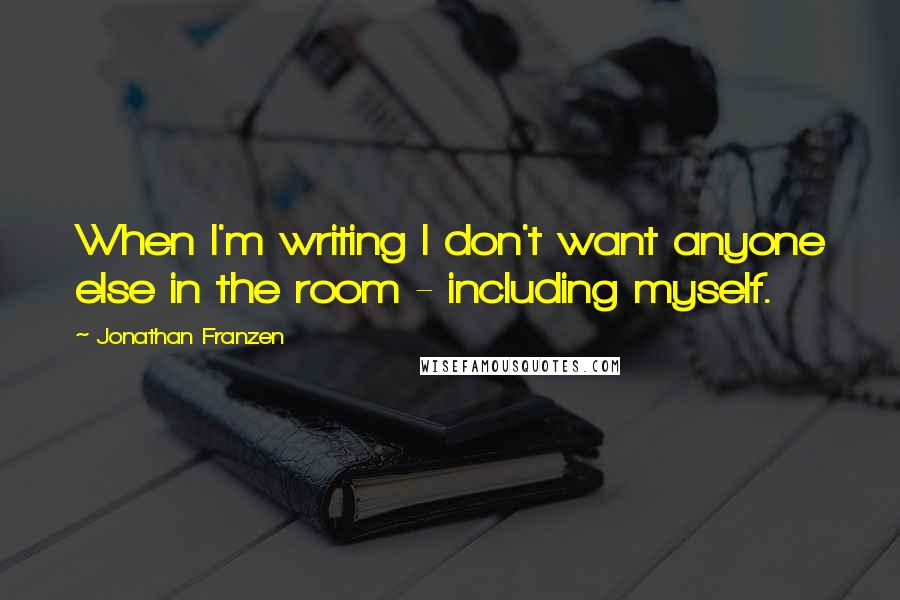 Jonathan Franzen quotes: When I'm writing I don't want anyone else in the room - including myself.