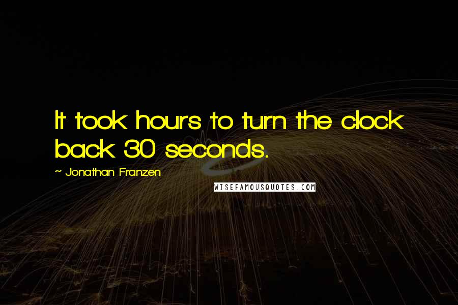 Jonathan Franzen quotes: It took hours to turn the clock back 30 seconds.