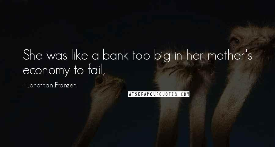 Jonathan Franzen quotes: She was like a bank too big in her mother's economy to fail,