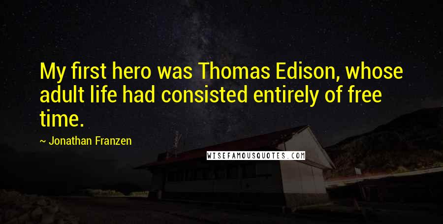 Jonathan Franzen quotes: My first hero was Thomas Edison, whose adult life had consisted entirely of free time.