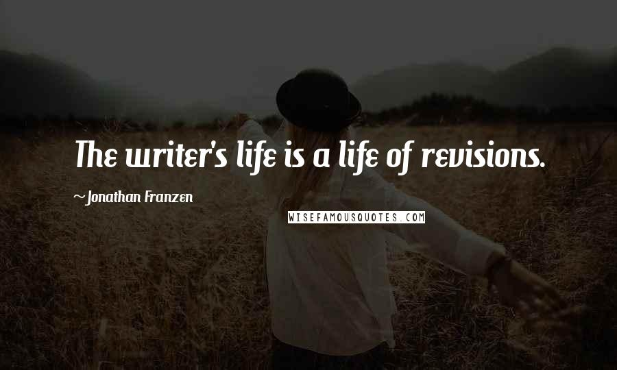 Jonathan Franzen quotes: The writer's life is a life of revisions.