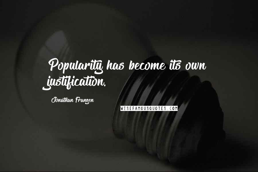 Jonathan Franzen quotes: Popularity has become its own justification.