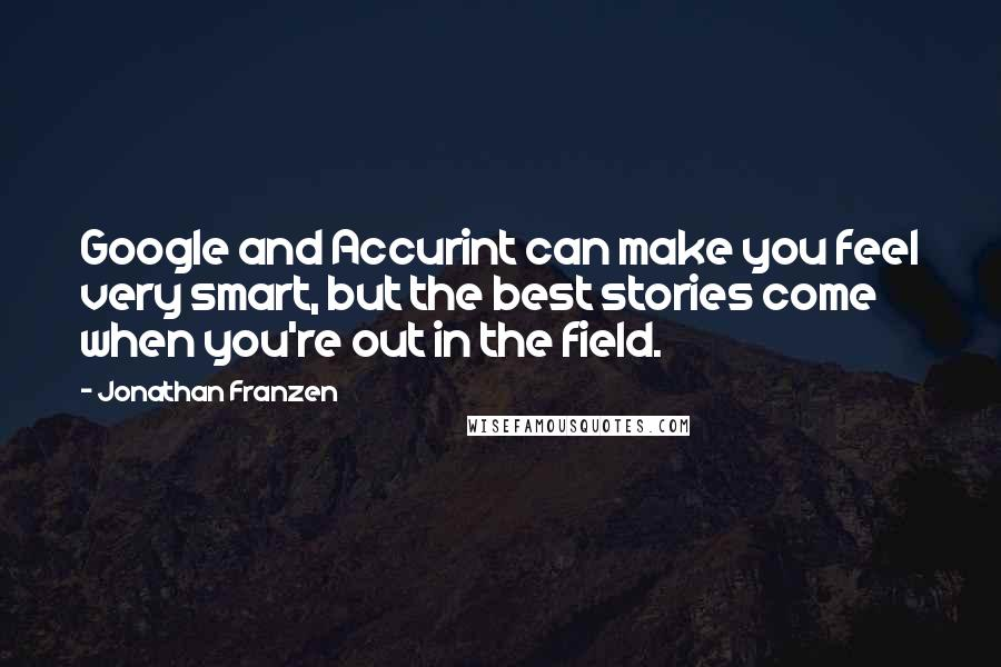Jonathan Franzen quotes: Google and Accurint can make you feel very smart, but the best stories come when you're out in the field.